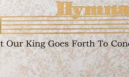 Christ Our King Goes Forth To Conquer – Hymn Lyrics