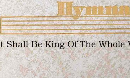 Christ Shall Be King Of The Whole Wide W – Hymn Lyrics