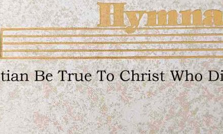 Christian Be True To Christ Who Died To – Hymn Lyrics