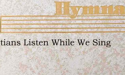 Christians Listen While We Sing – Hymn Lyrics