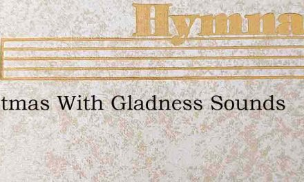 Christmas With Gladness Sounds – Hymn Lyrics