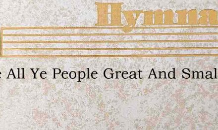 Come All Ye People Great And Small – Hymn Lyrics