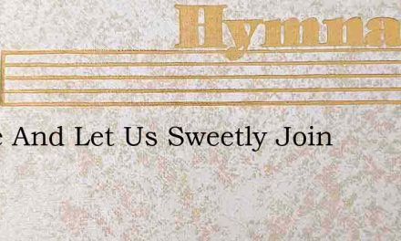 Come And Let Us Sweetly Join – Hymn Lyrics