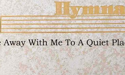 Come Away With Me To A Quiet Place – Hymn Lyrics