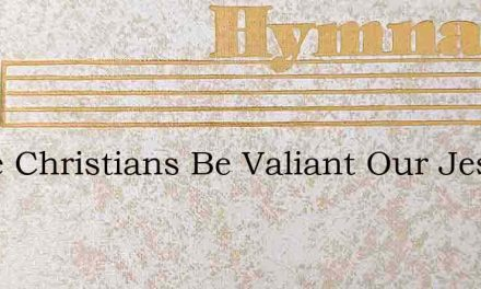 Come Christians Be Valiant Our Jesus Is – Hymn Lyrics