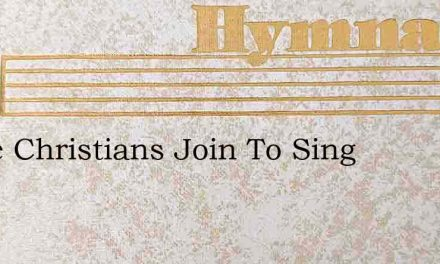 Come Christians Join To Sing – Hymn Lyrics