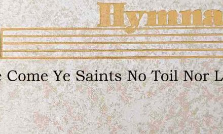 Come Come Ye Saints No Toil Nor Labor Fe – Hymn Lyrics