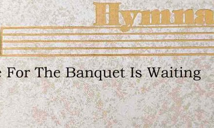 Come For The Banquet Is Waiting – Hymn Lyrics