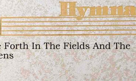 Come Forth In The Fields And The Gardens – Hymn Lyrics