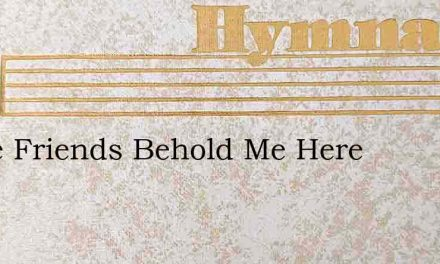 Come Friends Behold Me Here – Hymn Lyrics