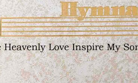 Come Heavenly Love Inspire My Song – Hymn Lyrics