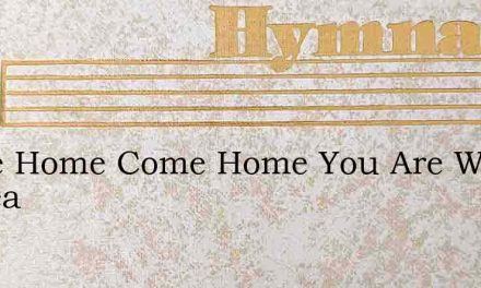 Come Home Come Home You Are Weary At Hea – Hymn Lyrics