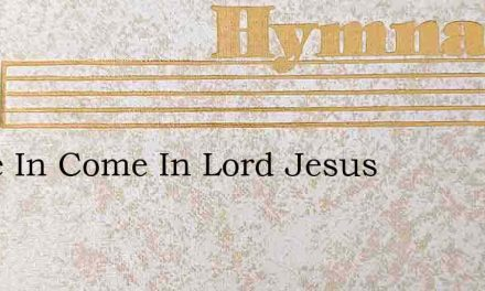 Come In Come In Lord Jesus – Hymn Lyrics