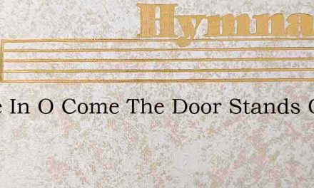 Come In O Come The Door Stands Open Now – Hymn Lyrics