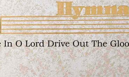 Come In O Lord Drive Out The Gloom – Hymn Lyrics
