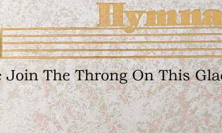 Come Join The Throng On This Glad Day – Hymn Lyrics