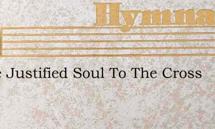 Come Justified Soul To The Cross – Hymn Lyrics