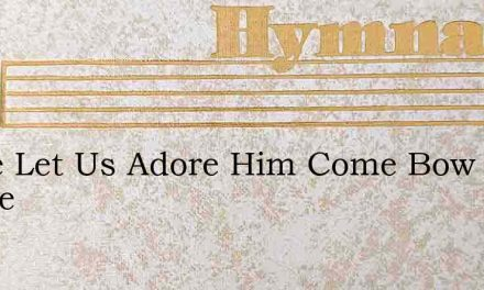 Come Let Us Adore Him Come Bow At His Fe – Hymn Lyrics