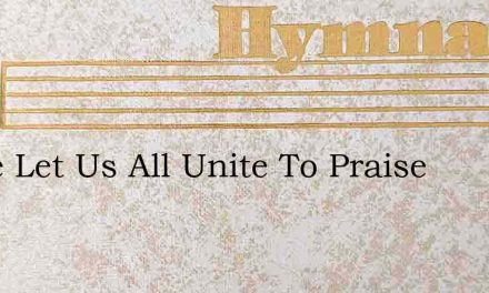 Come Let Us All Unite To Praise – Hymn Lyrics