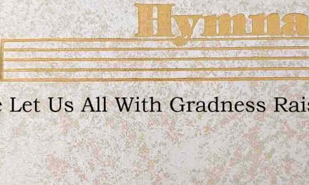 Come Let Us All With Gradness Raise – Hymn Lyrics