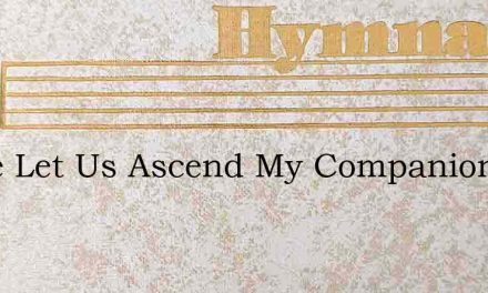Come Let Us Ascend My Companion And Frie – Hymn Lyrics