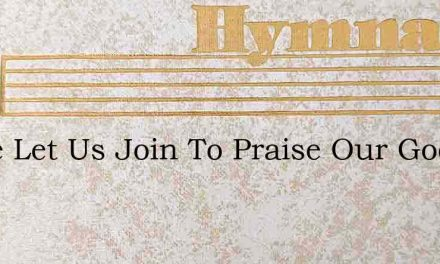 Come Let Us Join To Praise Our God Who – Hymn Lyrics