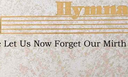 Come Let Us Now Forget Our Mirth And Thi – Hymn Lyrics