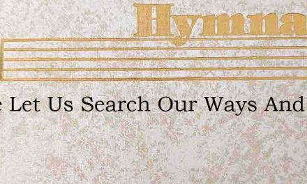 Come Let Us Search Our Ways And Try – Hymn Lyrics