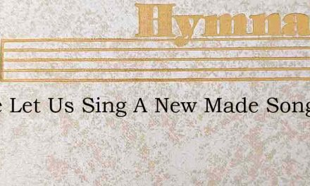 Come Let Us Sing A New Made Song – Hymn Lyrics
