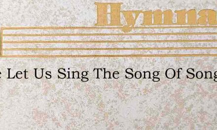 Come Let Us Sing The Song Of Songs – Hymn Lyrics