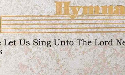 Come Let Us Sing Unto The Lord New Songs – Hymn Lyrics