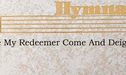 Come My Redeemer Come And Deign To Dwell – Hymn Lyrics