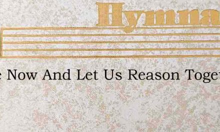 Come Now And Let Us Reason Together – Hymn Lyrics