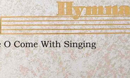 Come O Come With Singing – Hymn Lyrics