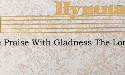 Come Praise With Gladness The Lord Of Al – Hymn Lyrics