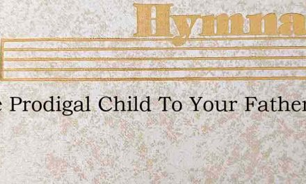 Come Prodigal Child To Your Father – Hymn Lyrics