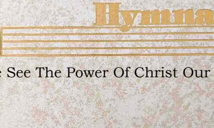 Come See The Power Of Christ Our King – Hymn Lyrics