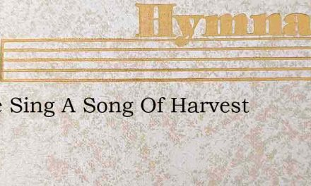 Come Sing A Song Of Harvest – Hymn Lyrics