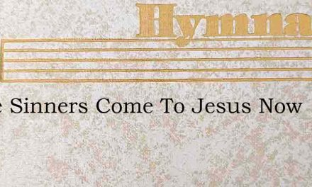 Come Sinners Come To Jesus Now – Hymn Lyrics