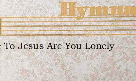 Come To Jesus Are You Lonely – Hymn Lyrics