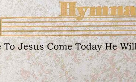 Come To Jesus Come Today He Will Take – Hymn Lyrics