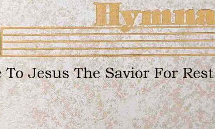 Come To Jesus The Savior For Rest – Hymn Lyrics