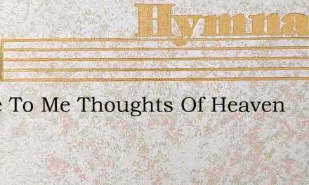 Come To Me Thoughts Of Heaven – Hymn Lyrics