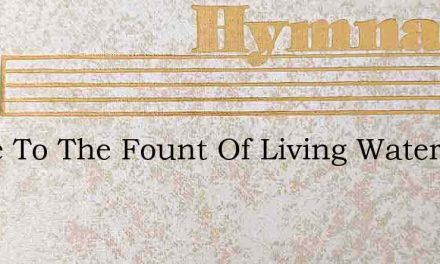 Come To The Fount Of Living Waters – Hymn Lyrics