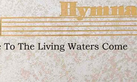 Come To The Living Waters Come – Hymn Lyrics