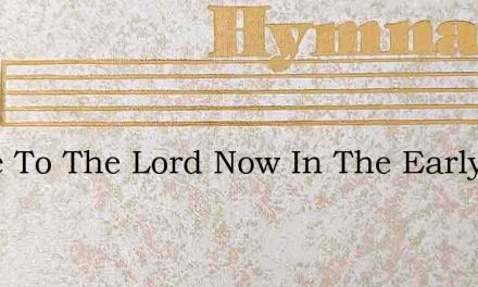 Come To The Lord Now In The Early – Hymn Lyrics