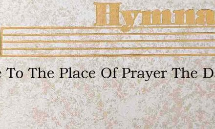 Come To The Place Of Prayer The Day Is P – Hymn Lyrics