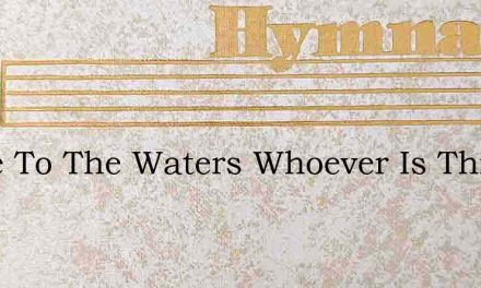 Come To The Waters Whoever Is Thirsty – Hymn Lyrics