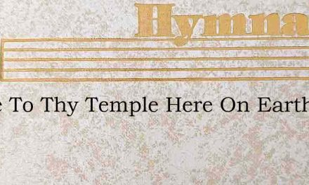 Come To Thy Temple Here On Earth – Hymn Lyrics