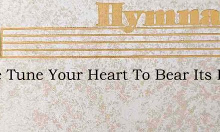 Come Tune Your Heart To Bear Its Part – Hymn Lyrics